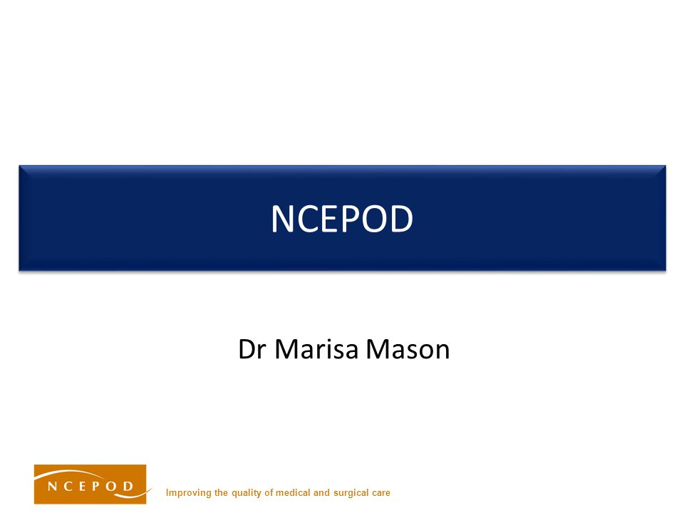 Improving the quality of medical and surgical care NCEPOD Dr Marisa Mason