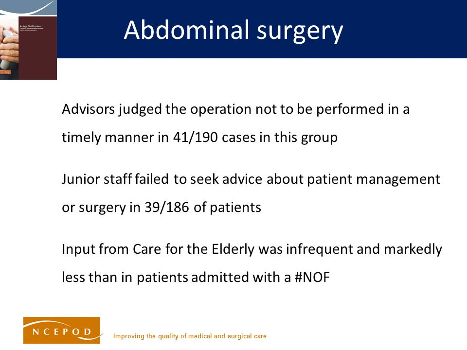 Improving the quality of medical and surgical care Abdominal surgery Advisors judged the operation not to be performed in a timely manner in 41/190 cases in this group Junior staff failed to seek advice about patient management or surgery in 39/186 of patients Input from Care for the Elderly was infrequent and markedly less than in patients admitted with a #NOF
