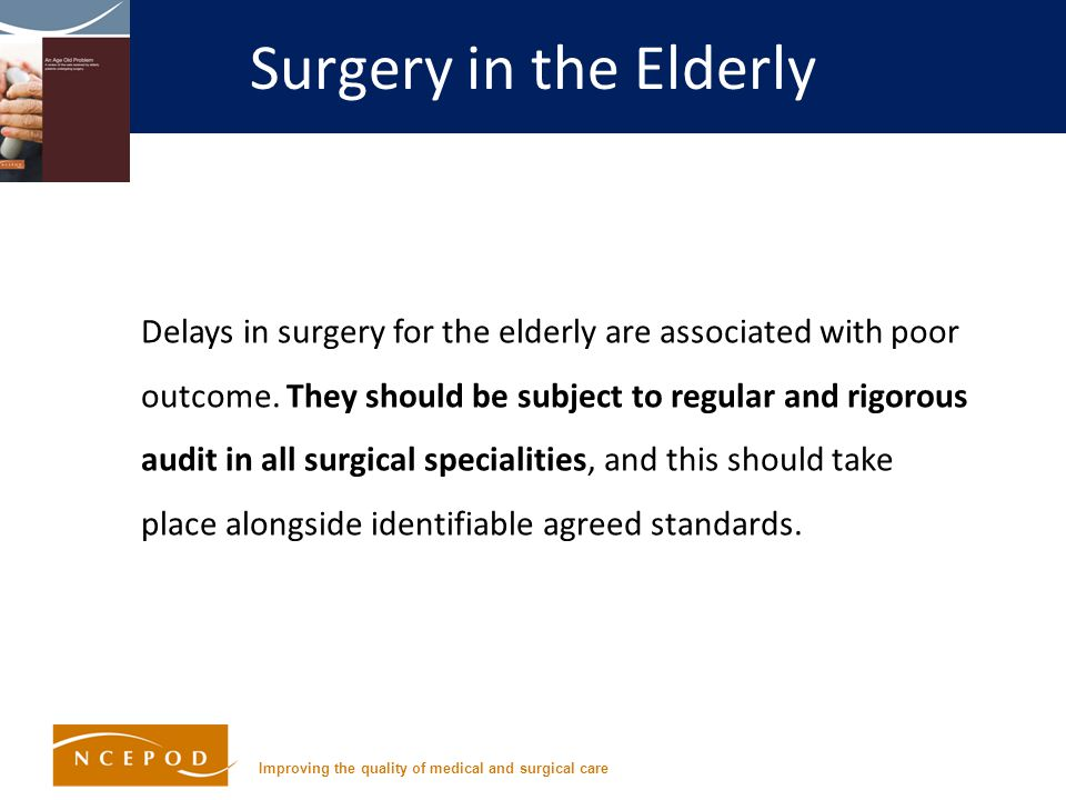Improving the quality of medical and surgical care Surgery in the Elderly Delays in surgery for the elderly are associated with poor outcome.