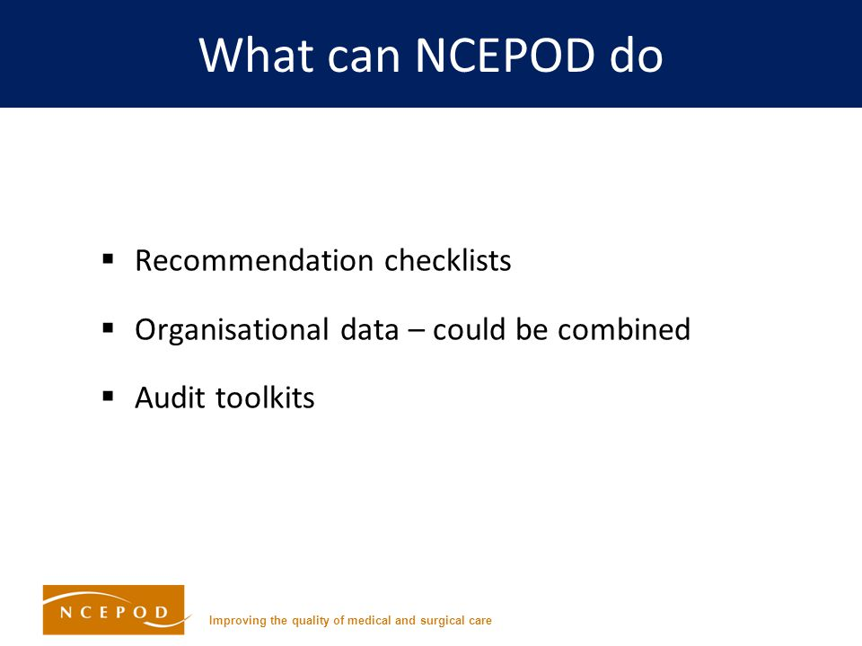 Improving the quality of medical and surgical care What can NCEPOD do  Recommendation checklists  Organisational data – could be combined  Audit toolkits