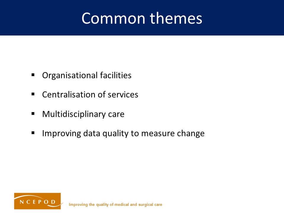Improving the quality of medical and surgical care Common themes  Organisational facilities  Centralisation of services  Multidisciplinary care  Improving data quality to measure change