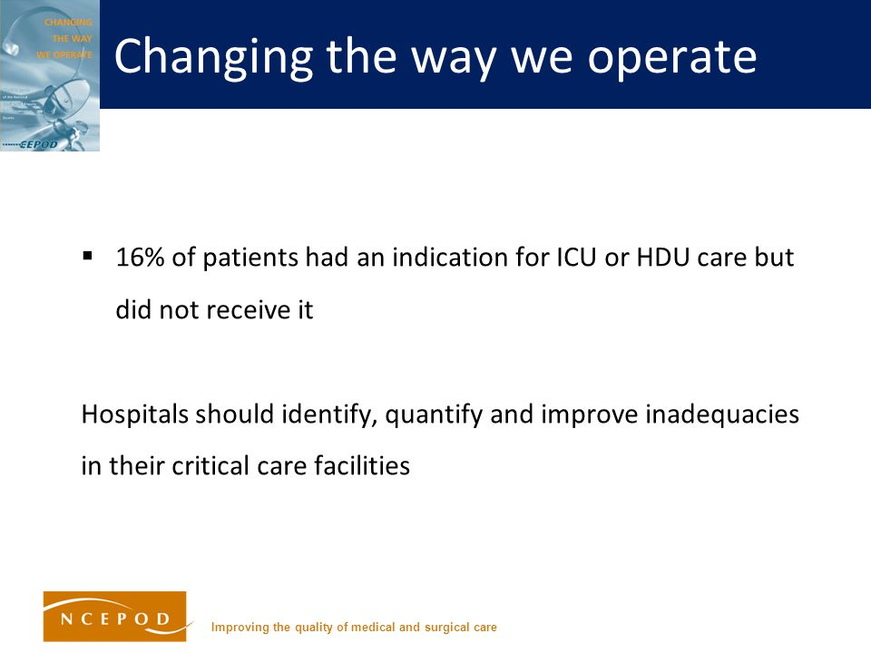 Improving the quality of medical and surgical care Changing the way we operate  16% of patients had an indication for ICU or HDU care but did not receive it Hospitals should identify, quantify and improve inadequacies in their critical care facilities