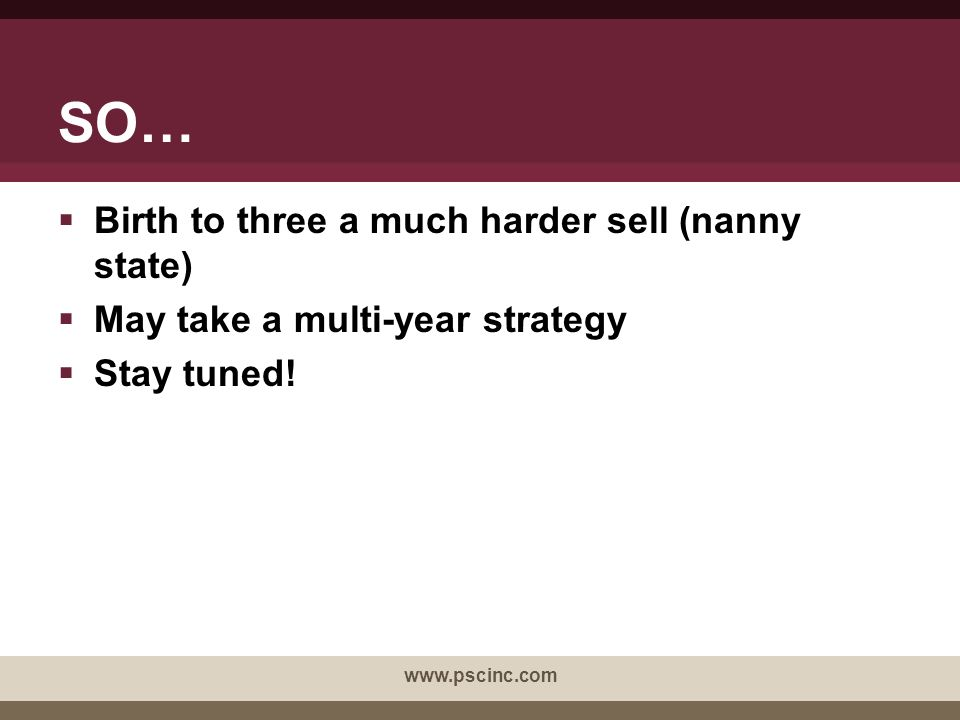 SO…  Birth to three a much harder sell (nanny state)  May take a multi-year strategy  Stay tuned! www.pscinc.com