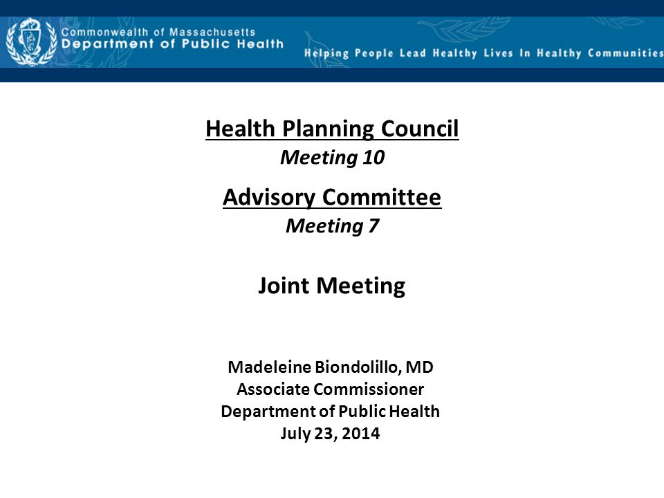 Health Planning Council Meeting 10 Advisory Committee Meeting 7 Joint Meeting Madeleine Biondolillo, MD Associate Commissioner Department of Public Health July 23, 2014