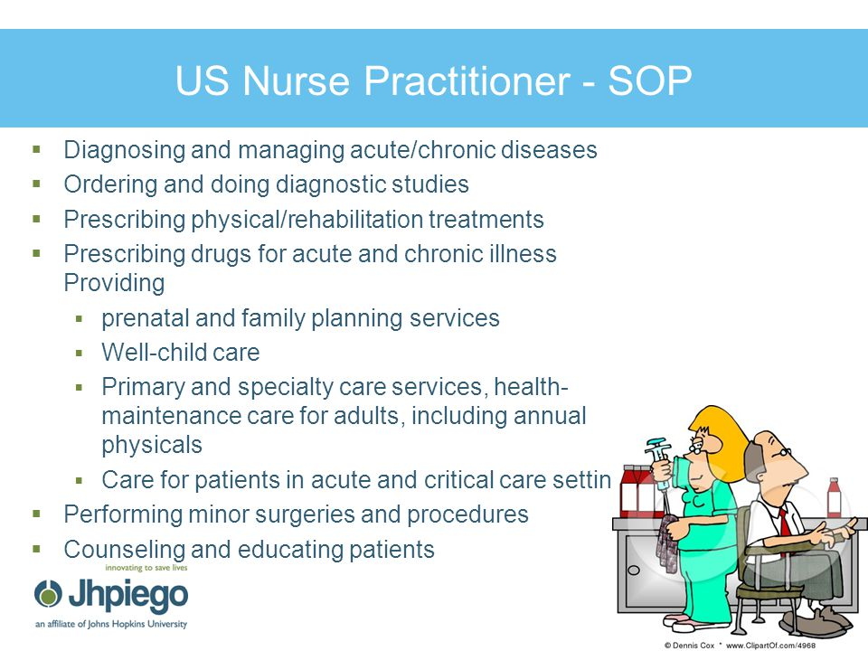 US Nurse Practitioner - SOP 11  Diagnosing and managing acute/chronic diseases  Ordering and doing diagnostic studies  Prescribing physical/rehabilitation treatments  Prescribing drugs for acute and chronic illness Providing  prenatal and family planning services  Well-child care  Primary and specialty care services, health- maintenance care for adults, including annual physicals  Care for patients in acute and critical care settings  Performing minor surgeries and procedures  Counseling and educating patients