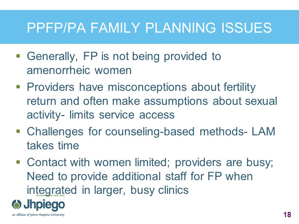 PPFP/PA FAMILY PLANNING ISSUES  Generally, FP is not being provided to amenorrheic women  Providers have misconceptions about fertility return and often make assumptions about sexual activity- limits service access  Challenges for counseling-based methods- LAM takes time  Contact with women limited; providers are busy; Need to provide additional staff for FP when integrated in larger, busy clinics 18