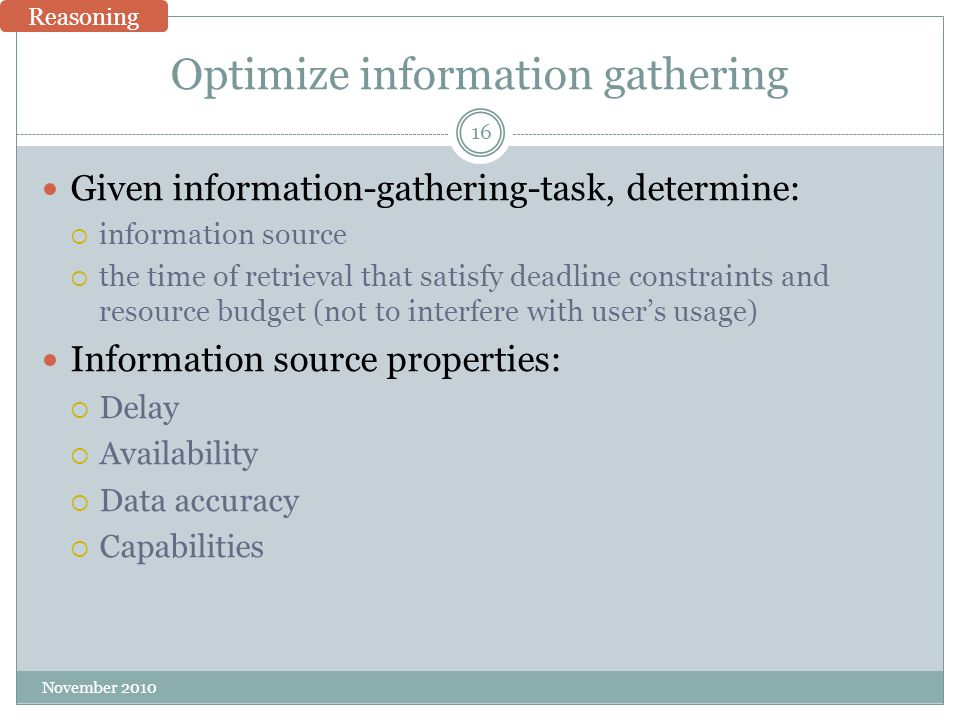 Optimize information gathering Given information-gathering-task, determine:  information source  the time of retrieval that satisfy deadline constraints and resource budget (not to interfere with user's usage) Information source properties:  Delay  Availability  Data accuracy  Capabilities 16 November 2010 Reasoning