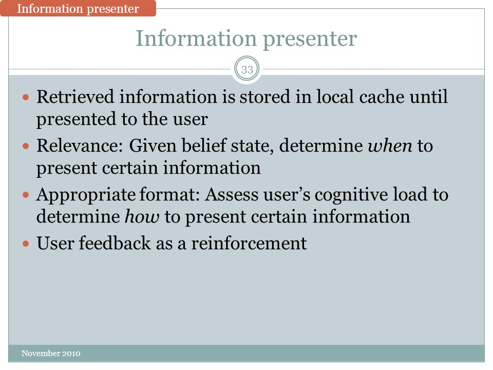 Information presenter Retrieved information is stored in local cache until presented to the user Relevance: Given belief state, determine when to present certain information Appropriate format: Assess user's cognitive load to determine how to present certain information User feedback as a reinforcement 33 November 2010 Information presenter