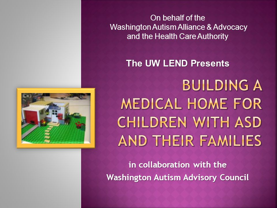 in collaboration with the Washington Autism Advisory Council On behalf of the Washington Autism Alliance & Advocacy and the Health Care Authority The UW LEND Presents
