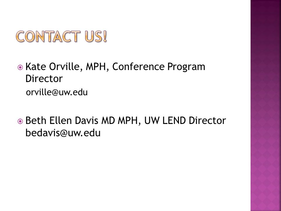  Kate Orville, MPH, Conference Program Director orville@uw.edu  Beth Ellen Davis MD MPH, UW LEND Director bedavis@uw.edu