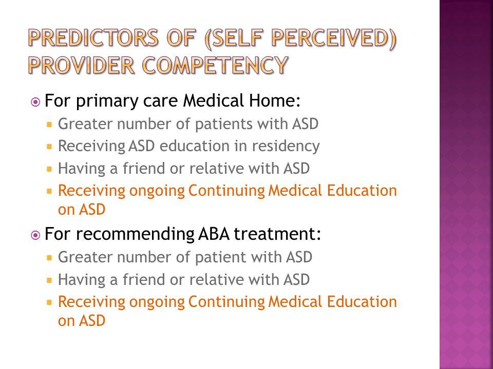  For primary care Medical Home:  Greater number of patients with ASD  Receiving ASD education in residency  Having a friend or relative with ASD  Receiving ongoing Continuing Medical Education on ASD  For recommending ABA treatment:  Greater number of patient with ASD  Having a friend or relative with ASD  Receiving ongoing Continuing Medical Education on ASD
