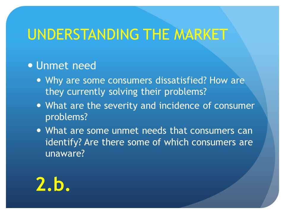 UNDERSTANDING THE MARKET Unmet need Why are some consumers dissatisfied.