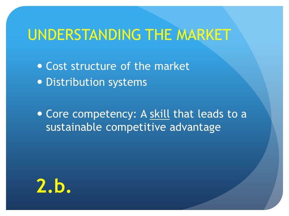 UNDERSTANDING THE MARKET Cost structure of the market Distribution systems Core competency: A skill that leads to a sustainable competitive advantage 2.b.