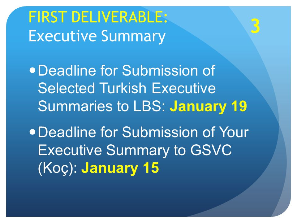 FIRST DELIVERABLE: Executive Summary Deadline for Submission of Selected Turkish Executive Summaries to LBS: January 19 Deadline for Submission of Your Executive Summary to GSVC (Koç): January 15 3