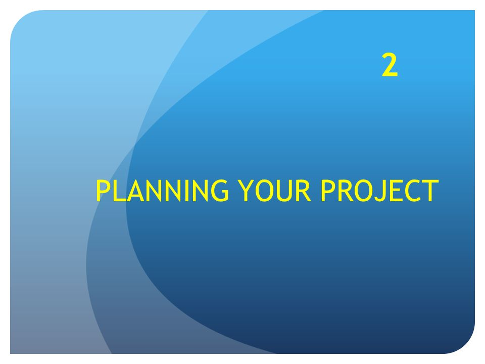 PLANNING YOUR PROJECT 2