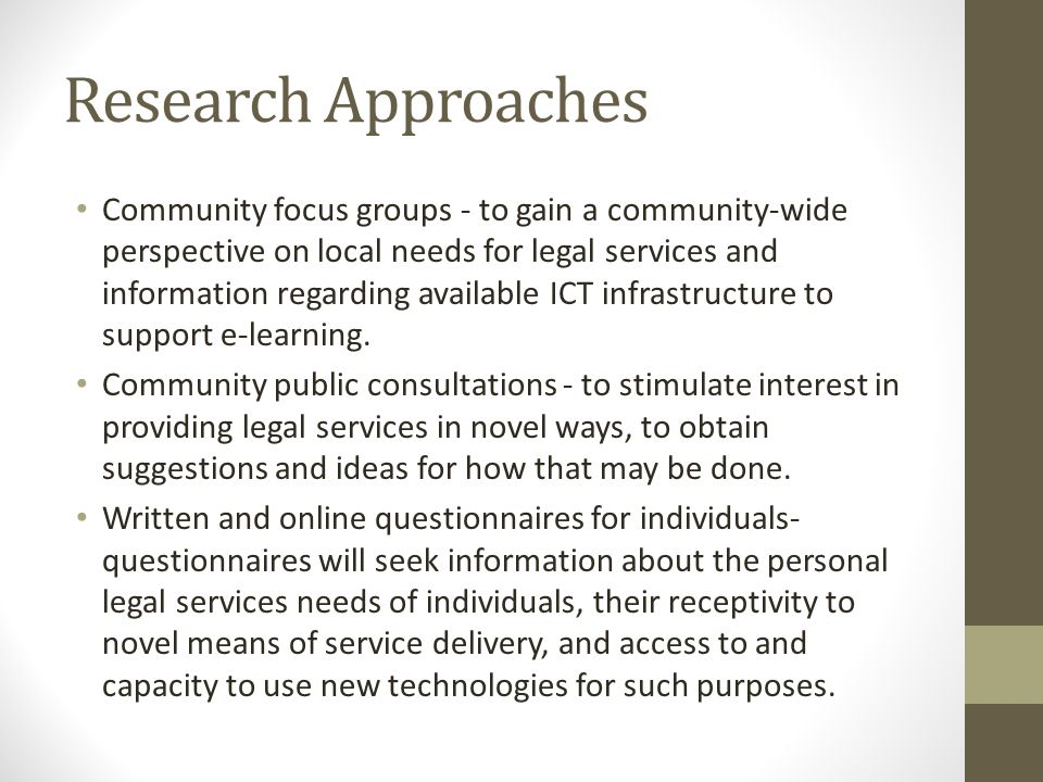 Research Approaches Community focus groups - to gain a community-wide perspective on local needs for legal services and information regarding available ICT infrastructure to support e-learning.