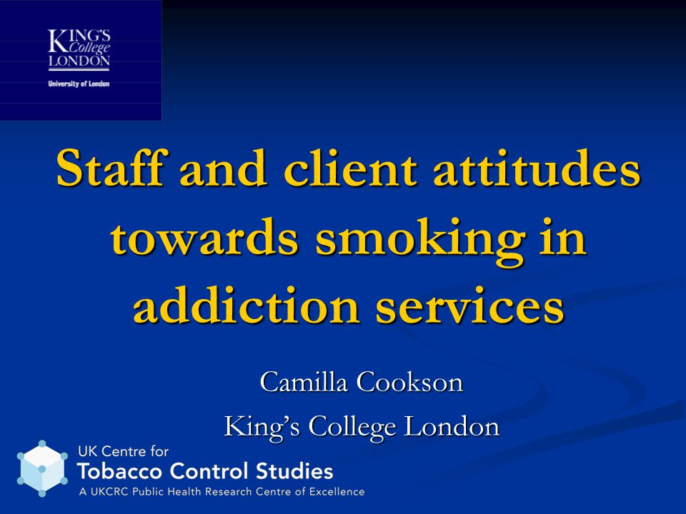 Staff and client attitudes towards smoking in addiction services Camilla Cookson King's College London