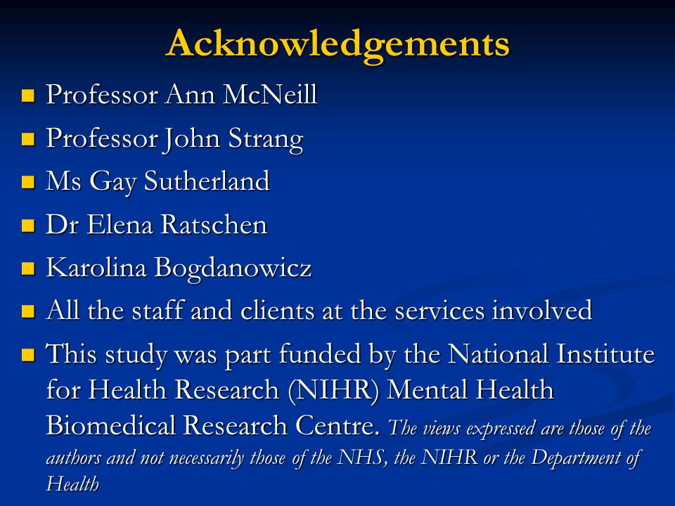 Acknowledgements Professor Ann McNeill Professor Ann McNeill Professor John Strang Professor John Strang Ms Gay Sutherland Ms Gay Sutherland Dr Elena Ratschen Dr Elena Ratschen Karolina Bogdanowicz Karolina Bogdanowicz All the staff and clients at the services involved All the staff and clients at the services involved This study was part funded by the National Institute for Health Research (NIHR) Mental Health Biomedical Research Centre.