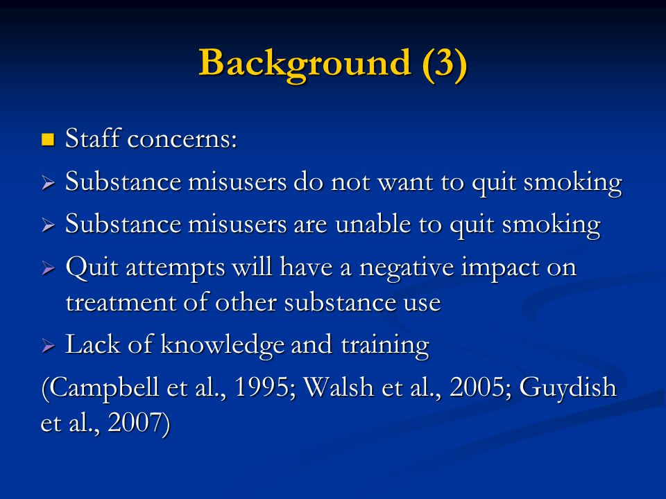 Background (4) Stopping smoking does not appear to impact negatively on other substance treatment Some evidence suggests that continued nicotine dependence may be a risk factor for relapse (Weinberger & Sofuoglu, 2009; Baca & Yahne, 2009; Tsoh et al., 2011) Staff who smoke are less likely to intervene in patients' smoking (Guydish et al., 2007) and staff smoking has the potential to normalise the behaviour (Ziedonis et al., 2007)