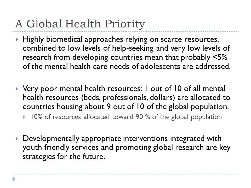 A Global Health Priority  Highly biomedical approaches relying on scarce resources, combined to low levels of help-seeking and very low levels of research from developing countries mean that probably <5% of the mental health care needs of adolescents are addressed.