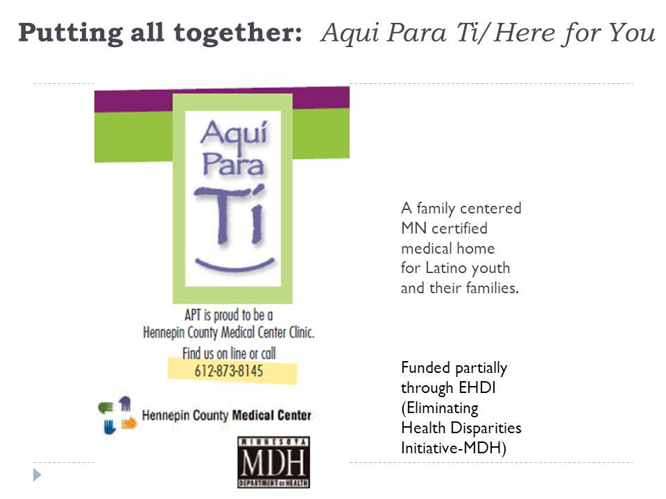 Putting all together: Aqui Para Ti/Here for You A family centered MN certified medical home for Latino youth and their families.