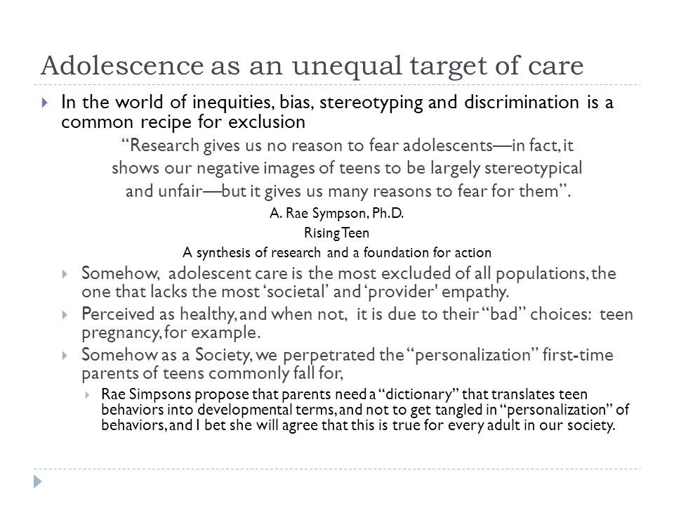 Adolescence as an unequal target of care  In the world of inequities, bias, stereotyping and discrimination is a common recipe for exclusion Research gives us no reason to fear adolescents—in fact, it shows our negative images of teens to be largely stereotypical and unfair—but it gives us many reasons to fear for them .