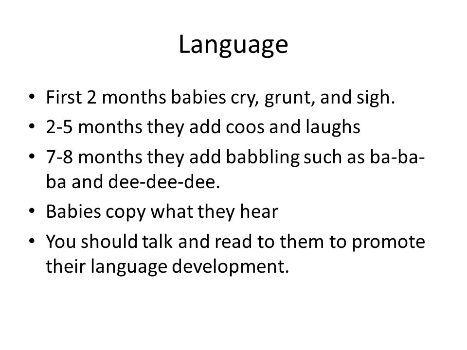 Language First 2 months babies cry, grunt, and sigh. 2-5 months they add coos and laughs 7-8 months they add babbling such as ba-ba- ba and dee-dee-de
