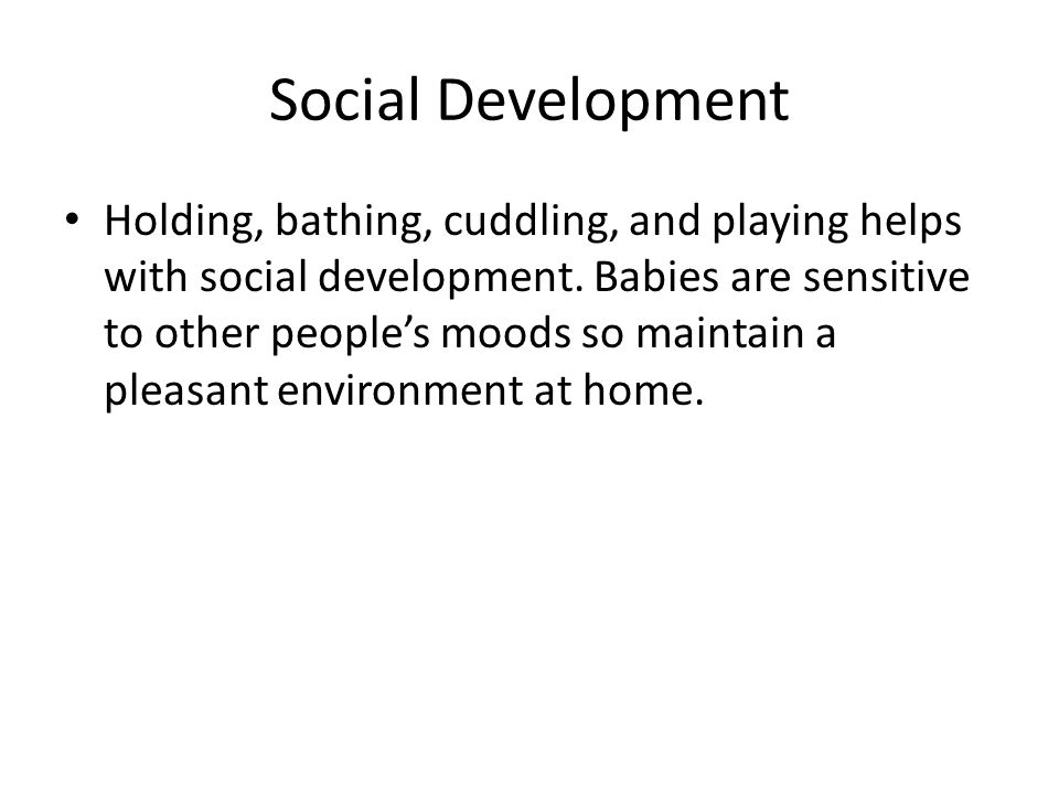 Social Development Holding, bathing, cuddling, and playing helps with social development. Babies are sensitive to other people's moods so maintain a p