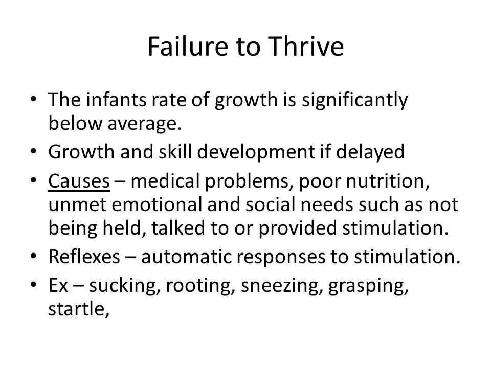 Failure to Thrive The infants rate of growth is significantly below average. Growth and skill development if delayed Causes – medical problems, poor n