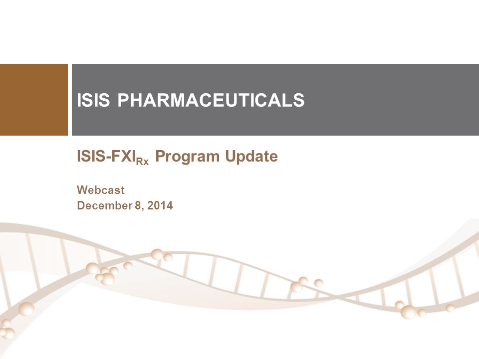 ISIS-FXI Rx Program Update Webcast December 8, 2014 ISIS PHARMACEUTICALS