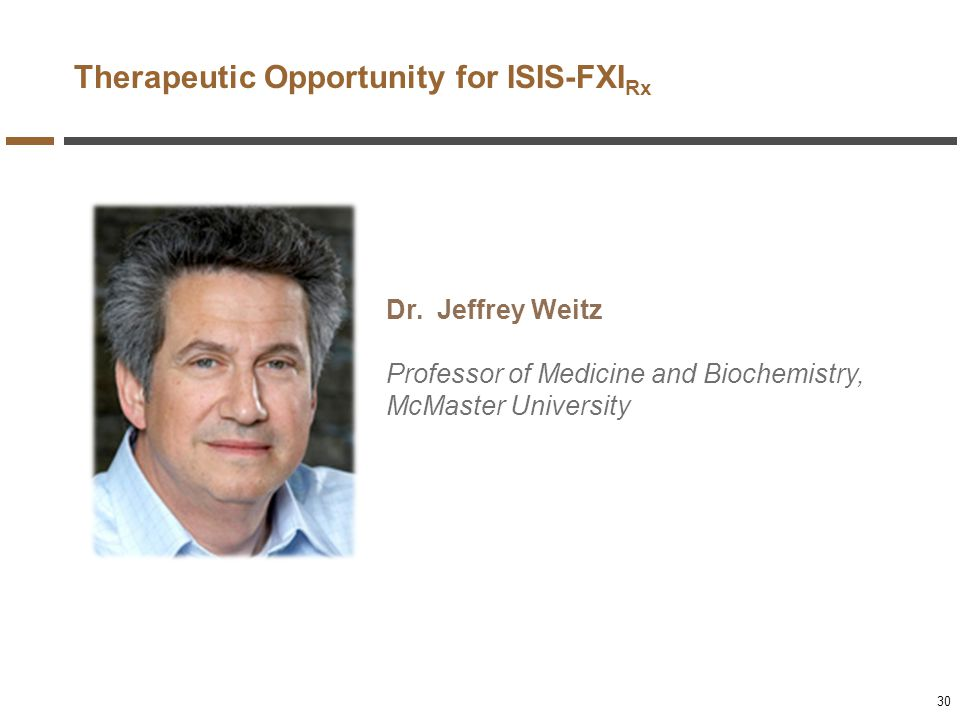 Therapeutic Opportunity for ISIS-FXI Rx Dr. Jeffrey Weitz Professor of Medicine and Biochemistry, McMaster University 30