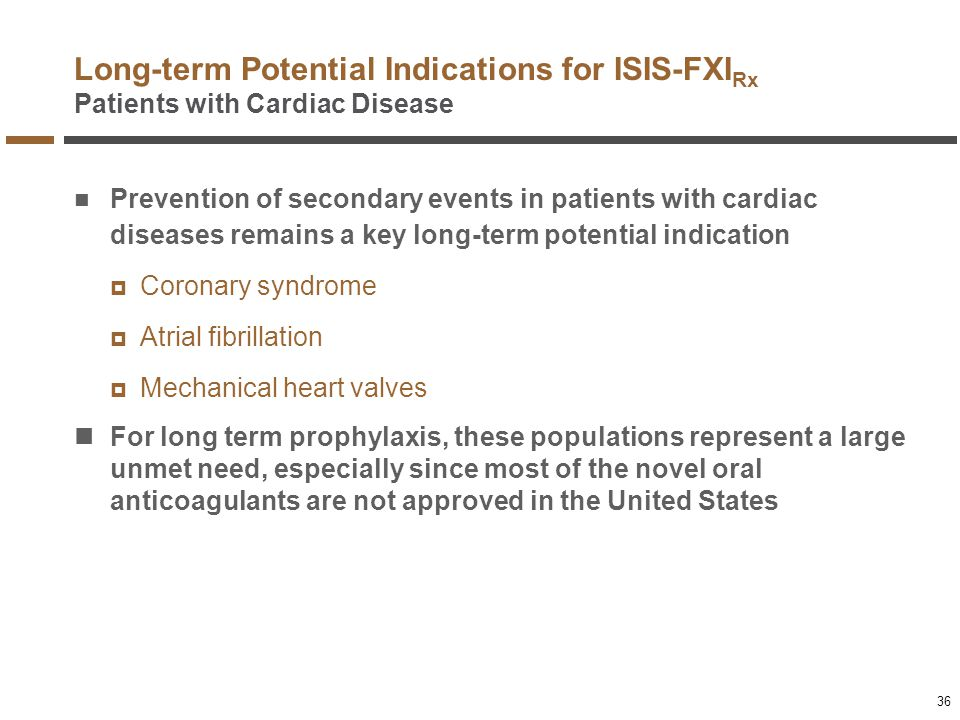 Long-term Potential Indications for ISIS-FXI Rx Patients with Cardiac Disease Prevention of secondary events in patients with cardiac diseases remains