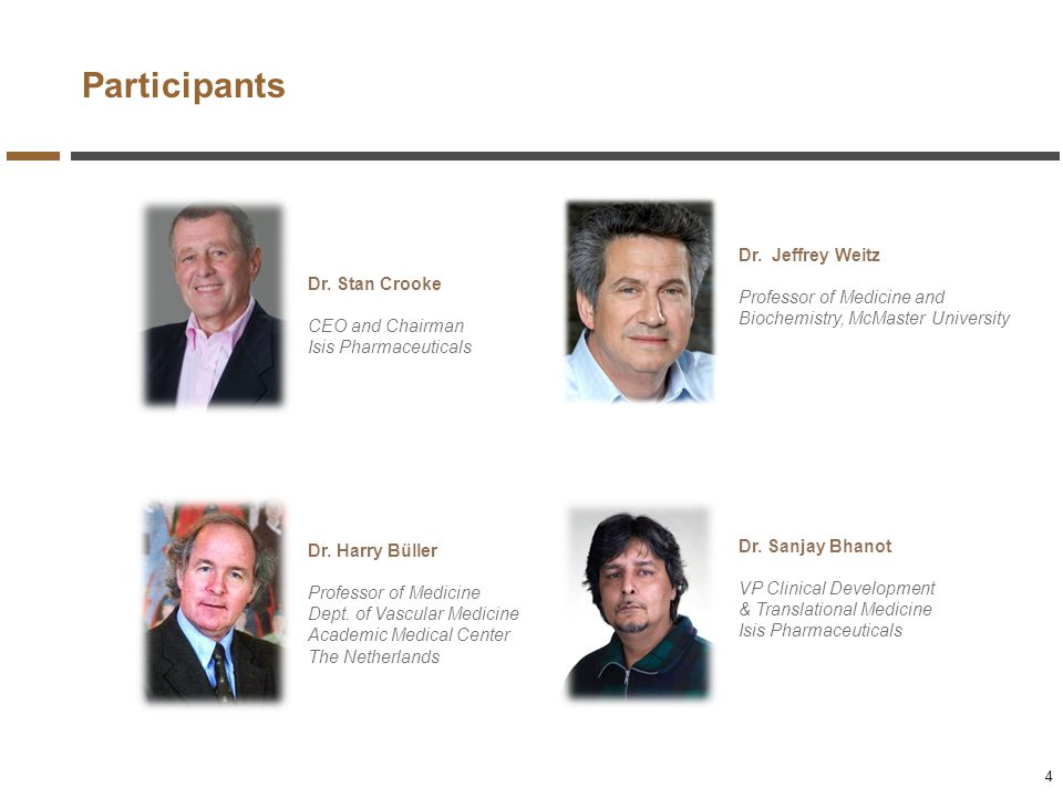 Participants Dr. Stan Crooke CEO and Chairman Isis Pharmaceuticals Dr. Jeffrey Weitz Professor of Medicine and Biochemistry, McMaster University Dr. H