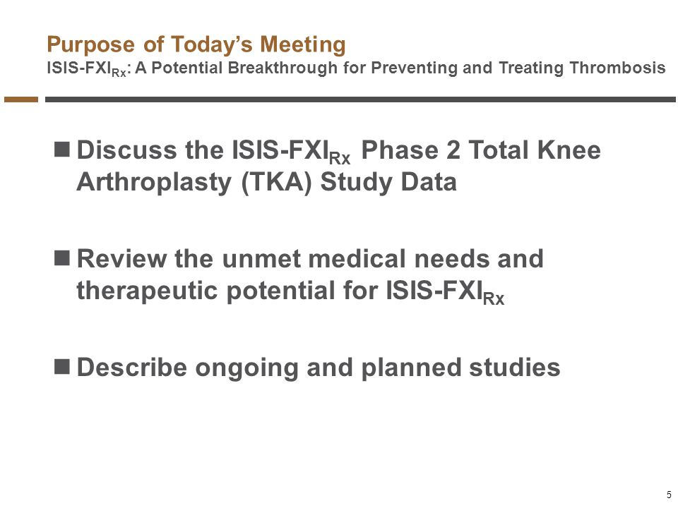 Purpose of Today's Meeting ISIS-FXI Rx : A Potential Breakthrough for Preventing and Treating Thrombosis Discuss the ISIS-FXI Rx Phase 2 Total Knee Ar