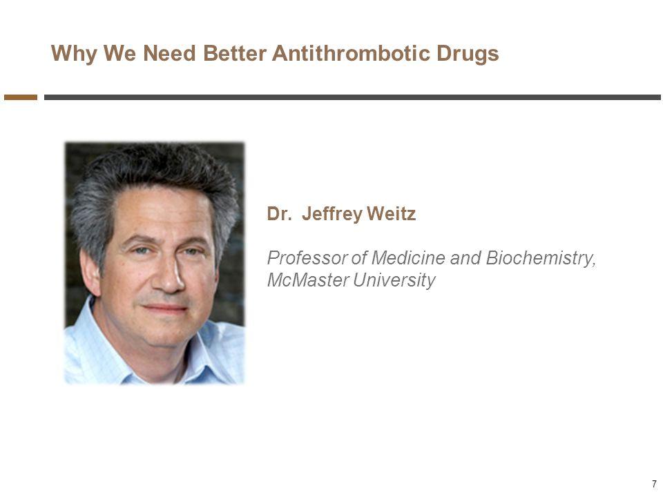 Why We Need Better Antithrombotic Drugs Dr. Jeffrey Weitz Professor of Medicine and Biochemistry, McMaster University 7