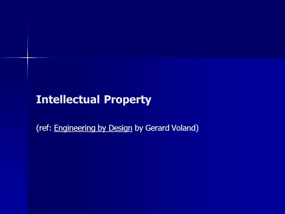 Intellectual Property (ref: Engineering by Design by Gerard Voland)
