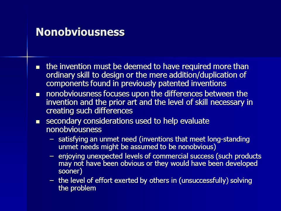 Nonobviousness the invention must be deemed to have required more than ordinary skill to design or the mere addition/duplication of components found in previously patented inventions the invention must be deemed to have required more than ordinary skill to design or the mere addition/duplication of components found in previously patented inventions nonobviousness focuses upon the differences between the invention and the prior art and the level of skill necessary in creating such differences nonobviousness focuses upon the differences between the invention and the prior art and the level of skill necessary in creating such differences secondary considerations used to help evaluate nonobviousness secondary considerations used to help evaluate nonobviousness –satisfying an unmet need (inventions that meet long-standing unmet needs might be assumed to be nonobvious) –enjoying unexpected levels of commercial success (such products may not have been obvious or they would have been developed sooner) –the level of effort exerted by others in (unsuccessfully) solving the problem
