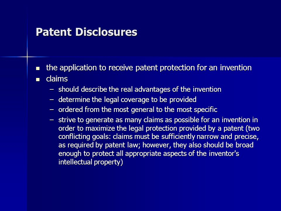 Patent Disclosures the application to receive patent protection for an invention the application to receive patent protection for an invention claims claims –should describe the real advantages of the invention –determine the legal coverage to be provided –ordered from the most general to the most specific –strive to generate as many claims as possible for an invention in order to maximize the legal protection provided by a patent (two conflicting goals: claims must be sufficiently narrow and precise, as required by patent law; however, they also should be broad enough to protect all appropriate aspects of the inventor s intellectual property)