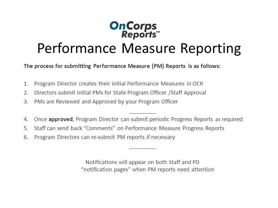 Performance Measure Reporting The process for submitting Performance Measure (PM) Reports is as follows: 1.Program Director creates their initial Performance Measures in OCR 2.Directors submit initial PMs for State Program Officer /Staff Approval 3.PMs are Reviewed and Approved by your Program Officer _________ 4.Once approved, Program Director can submit periodic Progress Reports as required 5.Staff can send back Comments on Performance Measure Progress Reports 6.Program Directors can re-submit PM reports if necessary _________ Notifications will appear on both Staff and PD notification pages when PM reports need attention