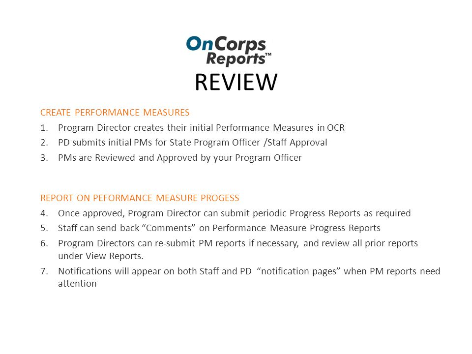 REVIEW CREATE PERFORMANCE MEASURES 1.Program Director creates their initial Performance Measures in OCR 2.PD submits initial PMs for State Program Officer /Staff Approval 3.PMs are Reviewed and Approved by your Program Officer REPORT ON PEFORMANCE MEASURE PROGESS 4.Once approved, Program Director can submit periodic Progress Reports as required 5.Staff can send back Comments on Performance Measure Progress Reports 6.Program Directors can re-submit PM reports if necessary, and review all prior reports under View Reports.