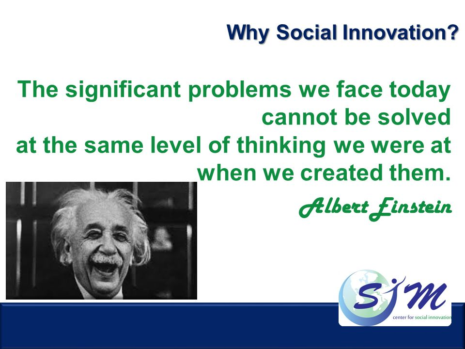 The significant problems we face today cannot be solved at the same level of thinking we were at when we created them. Albert Einstein Why Social Inno