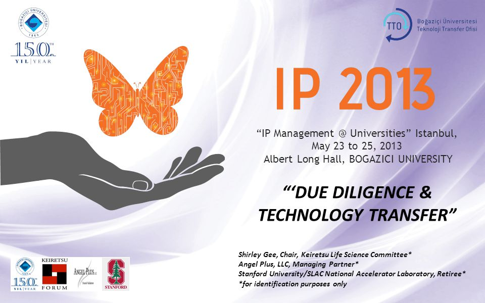 IP Management @ Universities Istanbul, May 23 to 25, 2013 Albert Long Hall, BOGAZICI UNIVERSITY 'DUE DILIGENCE & TECHNOLOGY TRANSFER Shirley Gee, Chair, Keiretsu Life Science Committee* Angel Plus, LLC, Managing Partner* Stanford University/SLAC National Accelerator Laboratory, Retiree* *for identification purposes only