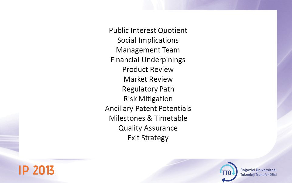 Public Interest Quotient Social Implications Management Team Financial Underpinings Product Review Market Review Regulatory Path Risk Mitigation Anciliary Patent Potentials Milestones & Timetable Quality Assurance Exit Strategy