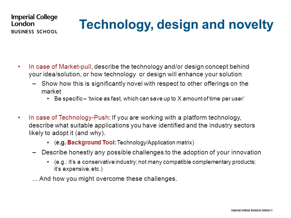 Technology, design and novelty In case of Market-pull, describe the technology and/or design concept behind your idea/solution, or how technology or design will enhance your solution –Show how this is significantly novel with respect to other offerings on the market Be specific – 'twice as fast, which can save up to X amount of time per user' In case of Technology-Push: If you are working with a platform technology, describe what suitable applications you have identified and the industry sectors likely to adopt it (and why).