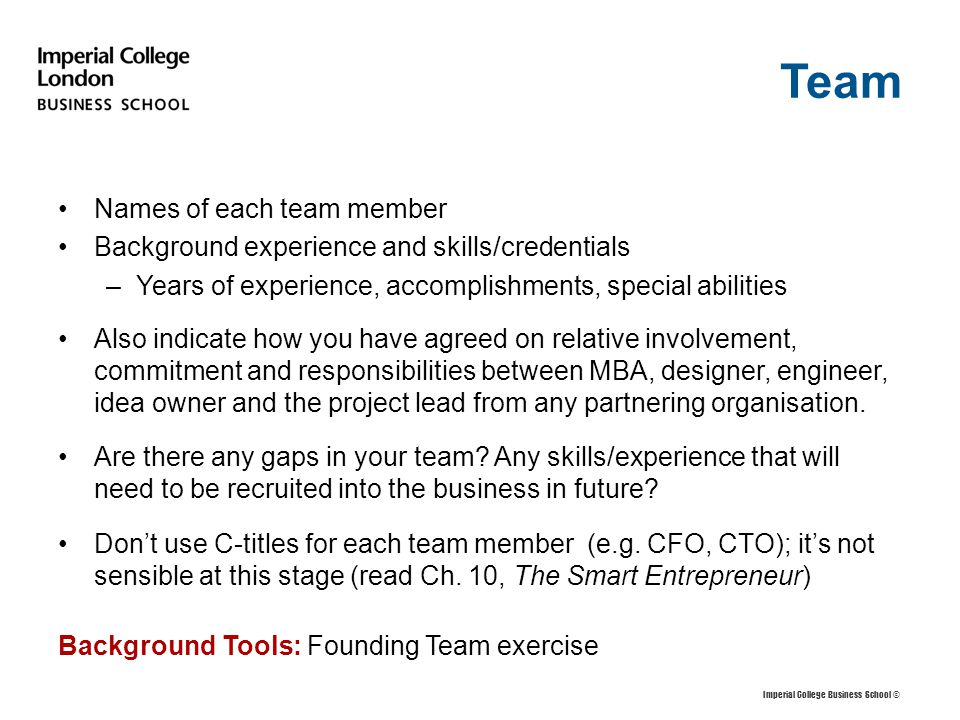 Team Names of each team member Background experience and skills/credentials –Years of experience, accomplishments, special abilities Also indicate how you have agreed on relative involvement, commitment and responsibilities between MBA, designer, engineer, idea owner and the project lead from any partnering organisation.