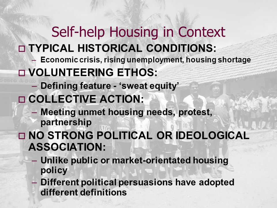 Self-help Housing in Context  TYPICAL HISTORICAL CONDITIONS: –Economic crisis, rising unemployment, housing shortage  VOLUNTEERING ETHOS: –Defining feature - 'sweat equity'  COLLECTIVE ACTION: –Meeting unmet housing needs, protest, partnership  NO STRONG POLITICAL OR IDEOLOGICAL ASSOCIATION: –Unlike public or market-orientated housing policy –Different political persuasions have adopted different definitions