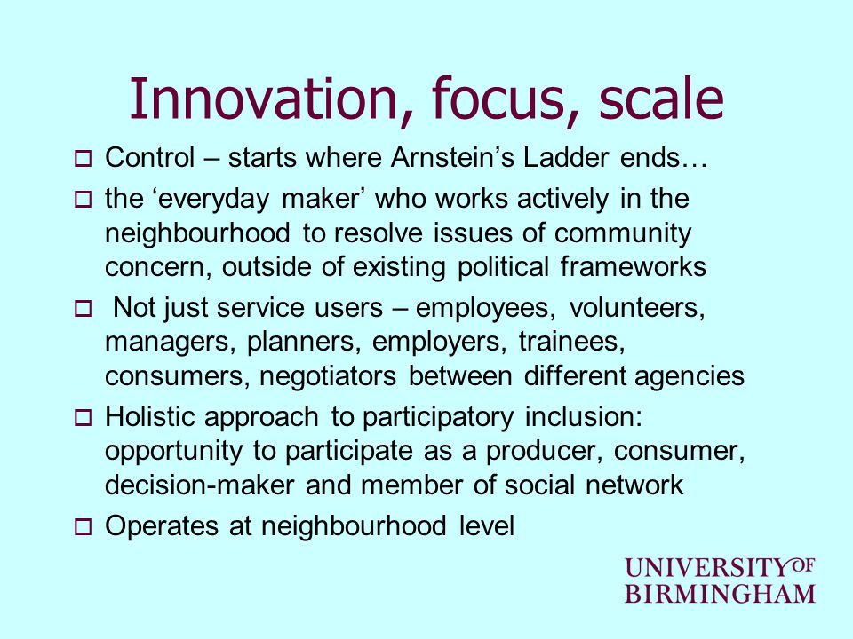 Innovation, focus, scale  Control – starts where Arnstein's Ladder ends…  the 'everyday maker' who works actively in the neighbourhood to resolve issues of community concern, outside of existing political frameworks  Not just service users – employees, volunteers, managers, planners, employers, trainees, consumers, negotiators between different agencies  Holistic approach to participatory inclusion: opportunity to participate as a producer, consumer, decision-maker and member of social network  Operates at neighbourhood level