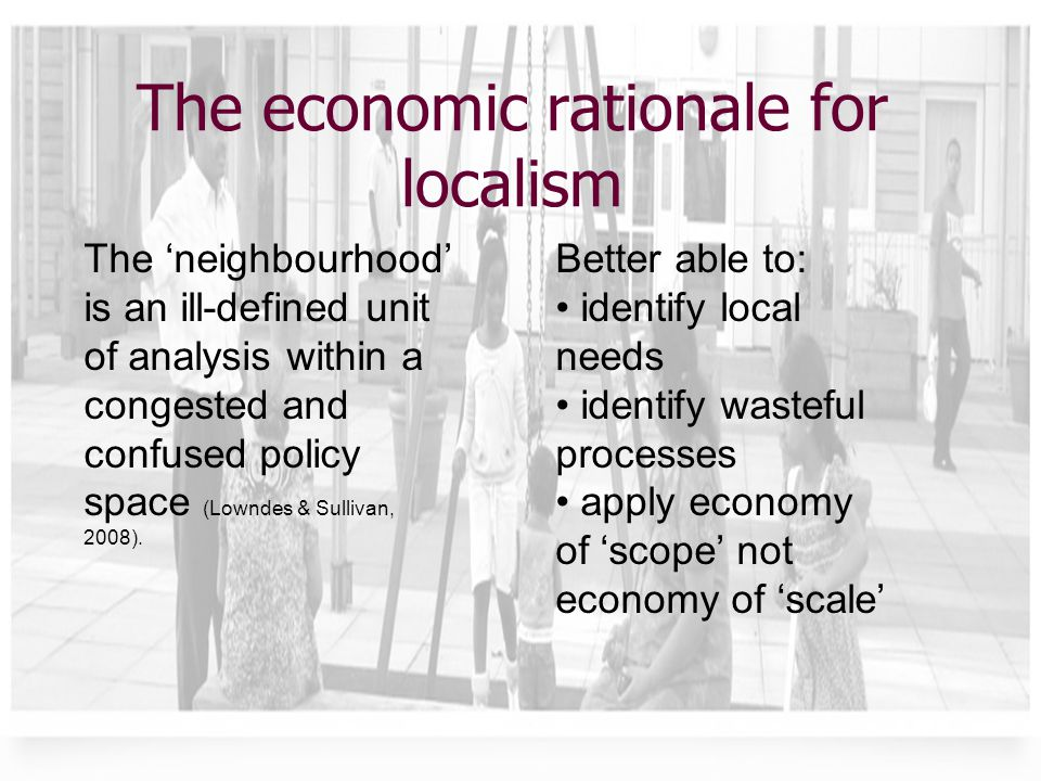 The economic rationale for localism The 'neighbourhood' is an ill-defined unit of analysis within a congested and confused policy space (Lowndes & Sullivan, 2008).