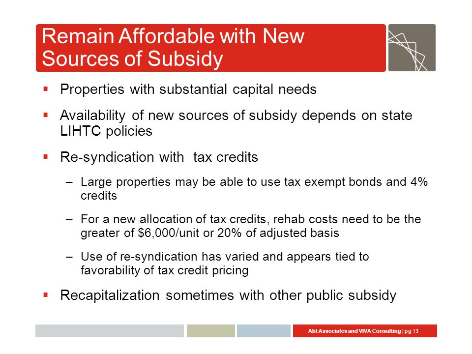 Abt Associates and VIVA Consulting | pg 13 Remain Affordable with New Sources of Subsidy  Properties with substantial capital needs  Availability of new sources of subsidy depends on state LIHTC policies  Re-syndication with tax credits –Large properties may be able to use tax exempt bonds and 4% credits –For a new allocation of tax credits, rehab costs need to be the greater of $6,000/unit or 20% of adjusted basis –Use of re-syndication has varied and appears tied to favorability of tax credit pricing  Recapitalization sometimes with other public subsidy