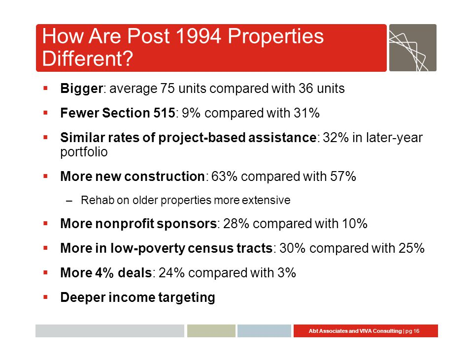 Abt Associates and VIVA Consulting | pg 16 How Are Post 1994 Properties Different?  Bigger: average 75 units compared with 36 units  Fewer Section 5